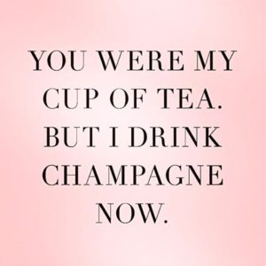 love and dating quote: you were my cup of tea but I drink champagne now