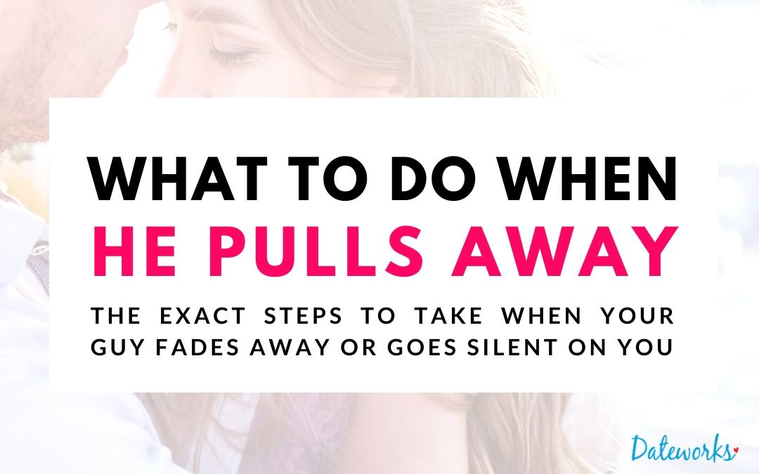 what to do when he pulls away, the exact steps to take when a guy fades away or goes silent on you.