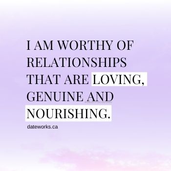 I am worthy of relationships that are loving, genuine and nourishing.