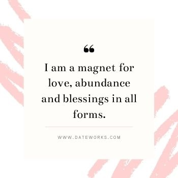 I am a magnet for love, abundance and blessings in all forms.